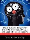 Small Business Programs: Benefits, Barriers, Bridges and Critical Success Factors by Tricia A Van Den Top (Paperback / softback, 2012)