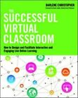 The Successful Virtual Classroom: How to Design and Facilitate Interactive and Engaging Live Online Learning by Darlene Christopher (Paperback, 2014)