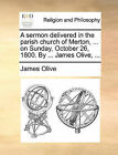 A Sermon Delivered in the Parish Church of Merton, ... on Sunday, October 26, 1800. by ... James Olive, ... by James Olive (Paperback / softback, 2010)