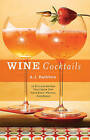 Wine Cocktails: 50 Stylish Sippers That Show Off Your Reds, Whites, and Roses by A. J. Rathbun (Hardback, 2009)