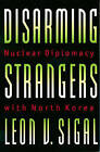 Disarming Strangers: Nuclear Diplomacy with North Korea by Leon V. Sigal (Paperback, 1999)