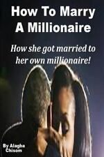 How to Marry a Millionaire : How She Got Married to Her Own Millionaire! by...
