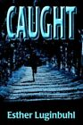 Caught 9780595670031 by Esther Luginbuhl Hardcover