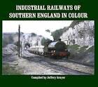 Industrial Railways of Southern England in Colour by Jeffery Grayer (Hardback, 2015)
