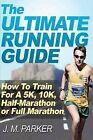 The Ultimate Running Guide: How to Train for a 5k, 10k, Half-Marathon or Full Marathon by J M Parker (Paperback / softback, 2012)