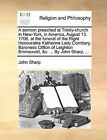 A Sermon Preached at Trinity-Church in New-York, in America, August 13. 1706. at the Funeral of the Right Honourable Katherine Lady Cornbury, Baroness Clifton of Leighton Bromswold, &C. ... by John Sharp, ... by John Sharp (Paperback / softback, 2010)