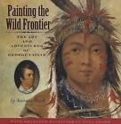 Painting the Wild Frontier: The Art and Adventures of George Catlin by Susanna Reich (Hardback, 2008)