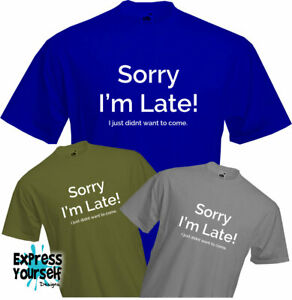 SORRY-IM-LATE-I-just-didnt-want-to-come-T-Shirt-Funny-Sarcastic-Rude-NEW