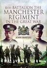 6th Battalion, the Manchester Regiment in the Great War by John Hartley (Hardback, 2010)