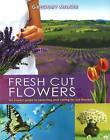 Fresh Cut Flowers: An Expert Guide to Selecting and Caring for Cut Flowers by Gregory Milner (Hardback, 2009)