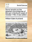 Some Remarks on the Apparent Circumstances of the War in the Fourth Week of October 1795. a New Edition. by William Eden Auckland (Paperback / softback, 2010)