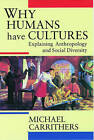 Why Humans Have Cultures: Explaining Anthropology and Social Diversity by Michael Carrithers (Paperback, 1992)