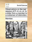 Observations on the Last Session of P--Rl--M--NT. in a Letter from a Member to a Nobleman of Distinction. by Member (Paperback / softback, 2010)