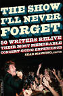 The Show I'll Never Forget: 50 Writers Relive Their Most Memorable Concertgoing Experience by Sean Manning (Paperback, 2007)