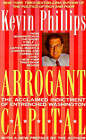 Arrogant Capital: Washington, Wall Street, and the Frustration of American Politics by Kevin P Phillips (Paperback / softback, 1995)