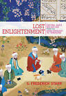 Lost Enlightenment: Central Asia's Golden Age from the Arab Conquest to Tamerlane by S. Frederick Starr (Paperback, 2015)