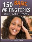 150 Basic Writing Topics with Sample Essays Q121-150: 240 Basic Writing Topics 30 Day Pack 1 by Like Test Prep (Paperback / softback, 2015)