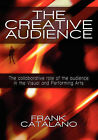 The Creative Audience: The Collaborative Role of the Audience in the Visual and Performing Arts by Frank Catalano (Paperback / softback, 2009)