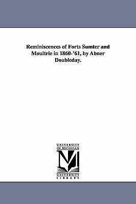 Reminiscences of forts Sumter and Moultrie in 1860'61, by Abner Doubleday., Mich