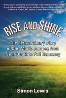 Rise and Shine: The Extraordinary Story of One Man's Journey from Near Death...