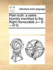 Plain Truth: A Satire. Humbly Inscribed to the Right Honourable J--- E--- Of G. by Multiple Contributors (Paperback / softback, 2010)
