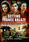 Setting France Ablaze: The Soe in France During WW II by Peter Jacobs (Hardback, 2015)