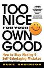 Too Nice for Your Own Good: How to Stop Making Nine Self-sabotaging Mistakes by Duke Robinson (Paperback, 2000)