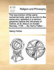 The Resurrection of the Same Numerical Body, and Its Reunion to the Same Soul; Asserted in a Sermon Preached Before the University of Oxford, at St. Mary's on Easter-Monday, 1725. ... by Henry Felton ... by Henry Felton (Paperback / softback, 2010)