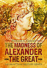 The Madness of Alexander the Great: And the Myth of Military Genius by Professor Richard A. Gabriel (Hardback, 2015)