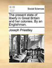 The Present State of Liberty in Great Britain and Her Colonies. by an Englishman. by Joseph Priestley (Paperback / softback, 2010)
