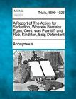 A Report of the Action for Seduction, Wherein Barnaby Egan, Gent. Was Plaintiff, and Rob. Kindillan, Esq; Defendant by Anonymous (Paperback / softback, 2012)
