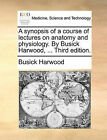 A Synopsis of a Course of Lectures on Anatomy and Physiology. by Busick Harwood, ... Third Edition. by Busick Harwood (Paperback / softback, 2010)