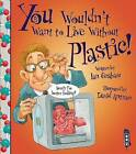 You Wouldn't Want to Live Without Plastic by Ian Graham (Paperback, 2015)
