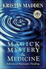 Magick, Mystery and Medicine: Advanced Shamanic Healing by Kristin Madden (Paperback / softback, 2008)