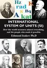 International System of Units (SI): How the World Measures Almost Everything, and the People Who Made It Possible by Edmund Isakov (Paperback / softback, 2014)
