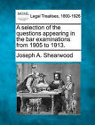 A Selection of the Questions Appearing in the Bar Examinations from 1905 to 1913. by Joseph A Shearwood (Paperback / softback, 2010)