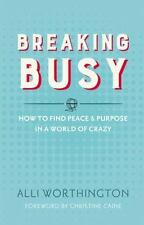 Breaking Busy : How to Find Peace and Purpose in a World of Crazy by Alli Worth…