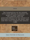 The Examination of the Bishops Upon Their Refusal of Reading His Majesty's Most Gracious Declaration and the Nonconcurrence of the Church of England in Repeal of the Penal Laws and Test: Fully Debated and Argued. (1688) by Anon (Paperback / softback, 2010)
