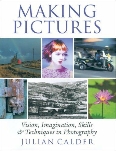 Making Pictures: Vision, Imagination, Skills and Techniques in Photography By J
