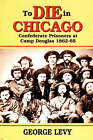 To Die in Chicago: Confederate Prisoners at Camp Douglas 1862-65 by George Levy (Paperback, 1999)