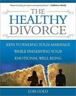 The Healthy Divorce: Keys to Ending Your Marriage While Preserving Your Emotional Well-Being by Lois Gold (Paperback / softback, 2009)