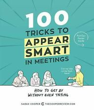 100 Tricks to Appear Smart in Meetings : How to Get by Without Even Trying by...