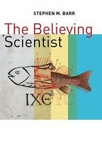 The Believing Scientist : Essays on Science and Religion by Stephen Barr...