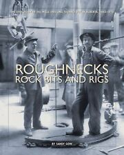 Roughnecks, Rock Bits and Rigs : The Evolution of Oil Well Drilling...