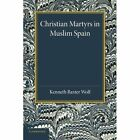Christian Martyrs in Muslim Spain by Kenneth Baxter Wolf (Paperback, 2013)