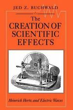 The Creation of Scientific Effects : Heinrich Hertz and Electric Waves by Jed...