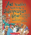You Wouldnt Want to Be a Shakespearean Actor!: Some Roles You Might Not Want to Play by Jacqueline Morley (Hardback, 2010)