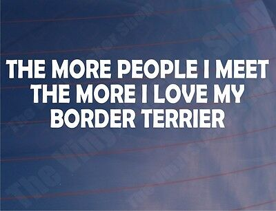 Attent The More People I Meet The More I Love My Border Terrier Car/van/window Sticker Pure Witheid