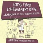 Kids First Chemistry Book: Learning Is Fun Science Edition by Speedy Publishing LLC (Paperback / softback, 2015)