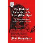The Poetics of Authorship in the Later Middle Ages: The Emergence of the Modern Literary Persona by Burt Kimmelman (Paperback, 1999)